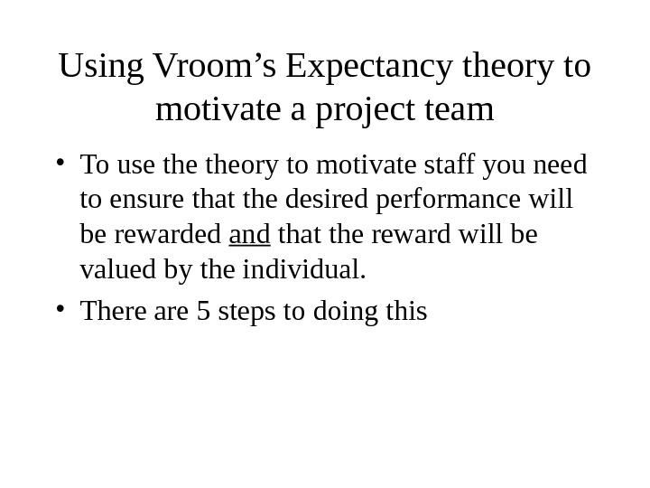 Using Vroom's Expectancy theory to motivate a project team • To use theory to motivate staff