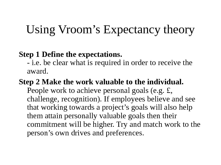Using Vroom's Expectancy theory Step 1 Define the expectations. - i. e. be clear what is
