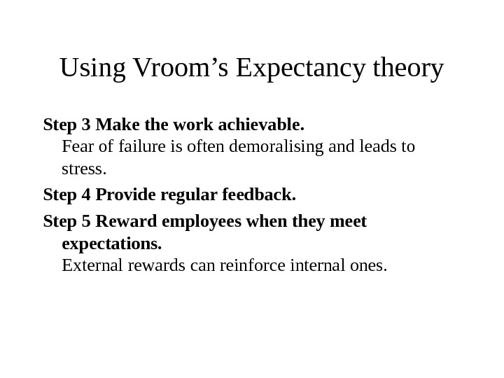 Using Vroom's Expectancy theory Step 3 Make the work achievable. Fear of failure is often demoralising