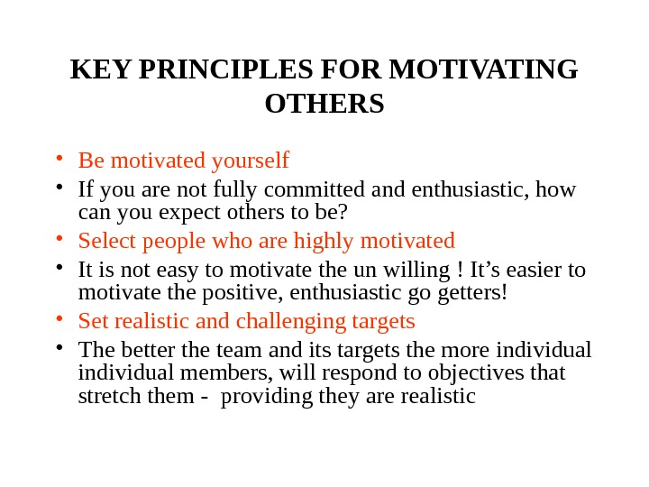 KEY PRINCIPLES FOR MOTIVATING OTHERS • Be motivated yourself • If you are not fully committed
