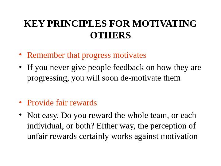 KEY PRINCIPLES FOR MOTIVATING OTHERS • Remember that progress motivates • If you never give people