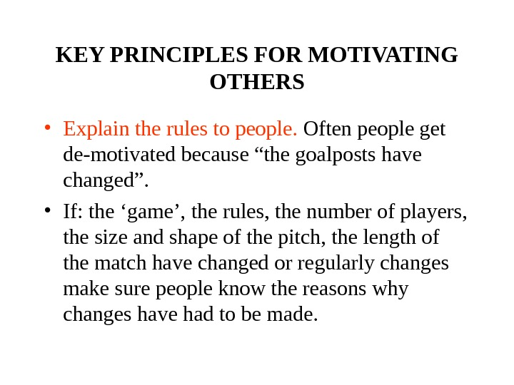 KEY PRINCIPLES FOR MOTIVATING OTHERS • Explain the rules to people.  Often people get de-motivated