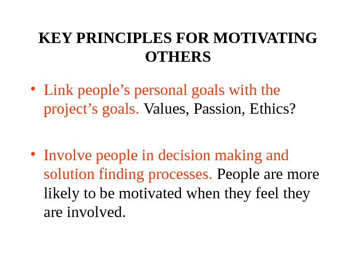 KEY PRINCIPLES FOR MOTIVATING OTHERS • Link people's personal goals with the project's goals.  Values,