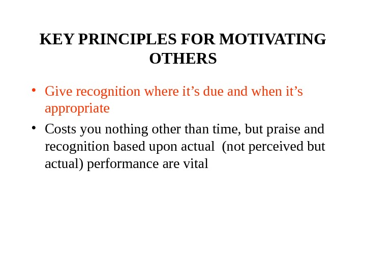 KEY PRINCIPLES FOR MOTIVATING OTHERS • Give recognition where it's due and when it's appropriate •