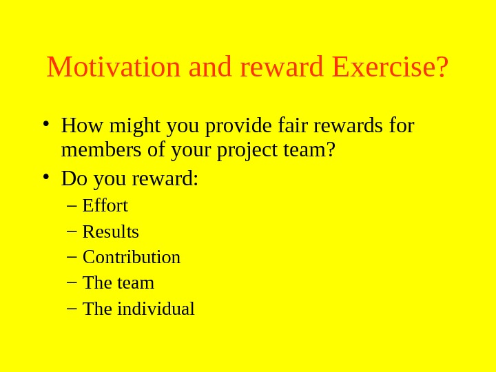 Motivation and reward Exercise?  • How might you provide fair rewards for members of your