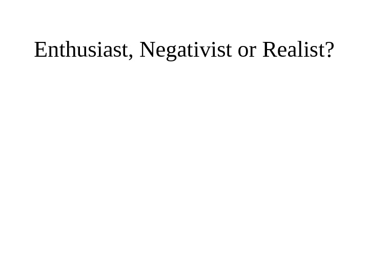 Enthusiast, Negativist or Realist?