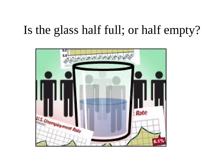 Is the glass half full; or half empty?