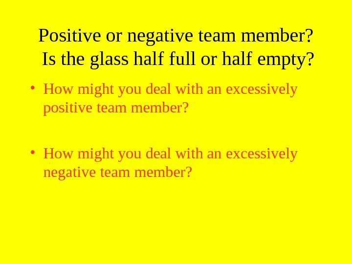 Positive or negative team member?  Is the glass half full or half empty?  •