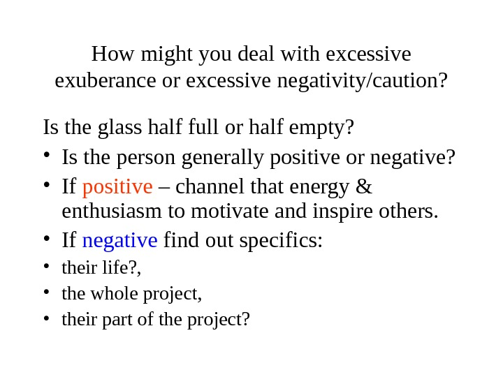 How might you deal with excessive exuberance or excessive negativity/caution? Is the glass half full or