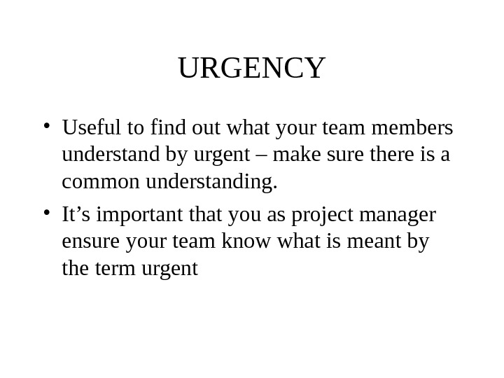 URGENCY • Useful to find out what your team members understand by urgent – make sure