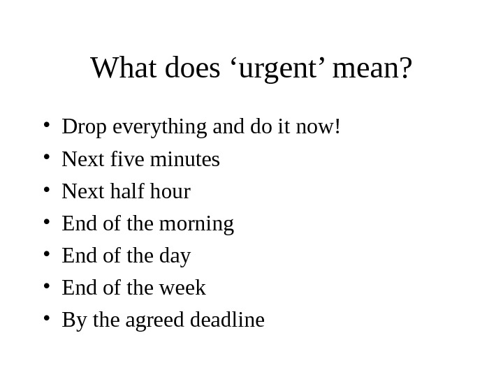What does 'urgent' mean?  • Drop everything and do it now! • Next five minutes