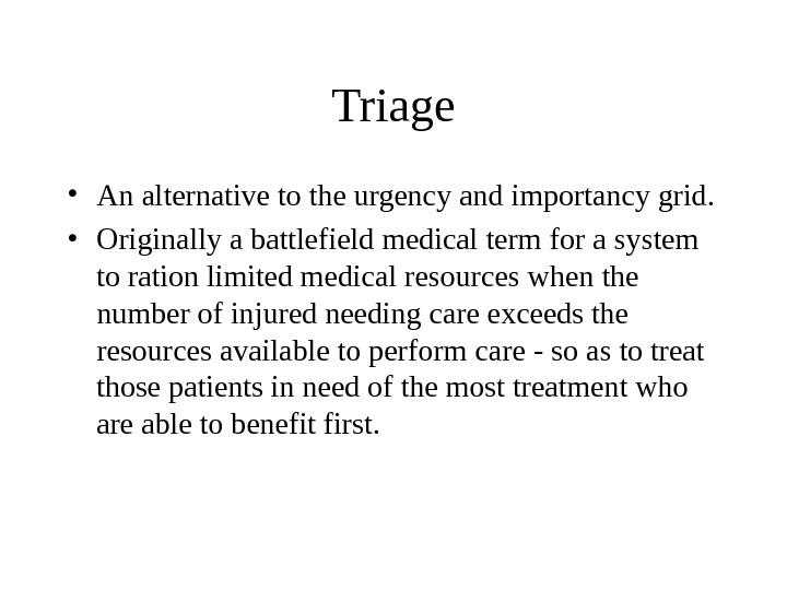 Triage • An alternative to the urgency and importancy grid.  • Originally a battlefield medical