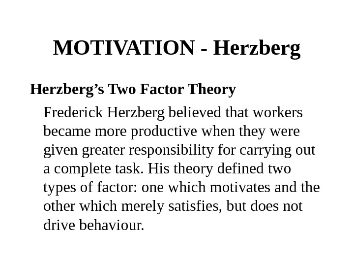MOTIVATION - Herzberg's Two Factor Theory Frederick Herzberg believed that workers became more productive when they