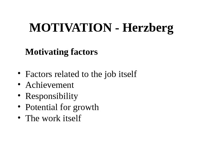 MOTIVATION - Herzberg  Motivating factors • Factors related to the job itself  • Achievement