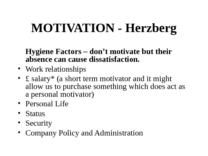 MOTIVATION - Herzberg Hygiene Factors – don't motivate but their absence can cause dissatisfaction.  •