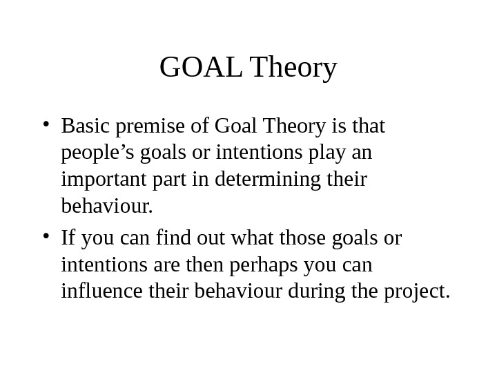 GOAL Theory • Basic premise of Goal Theory is that people's goals or intentions play an
