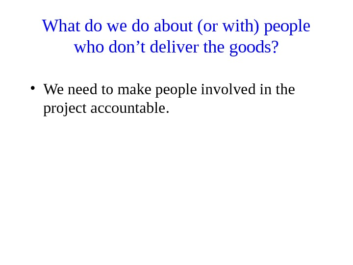 What do we do about (or with) people who don't deliver the goods?  • We