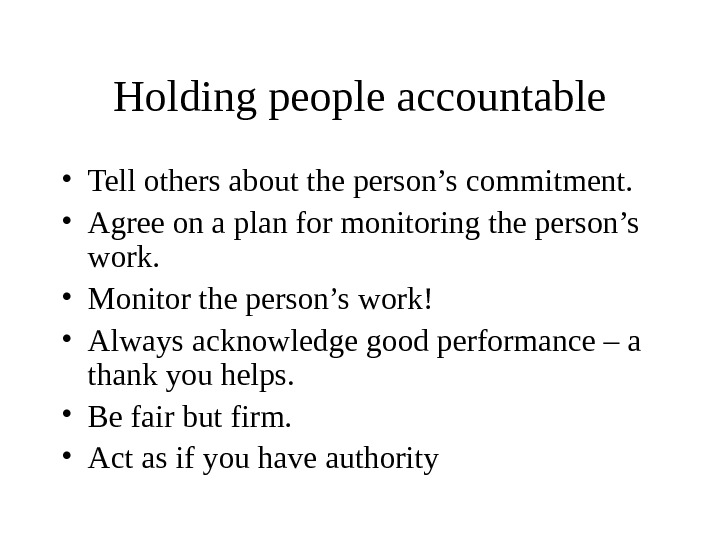 Holding people accountable • Tell others about the person's commitment.  • Agree on a plan