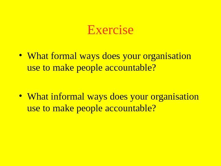 Exercise • What formal ways does your organisation use to make people accountable?  • What