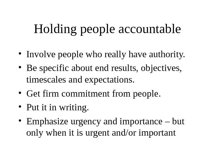 Holding people accountable • Involve people who really have authority.  • Be specific about end