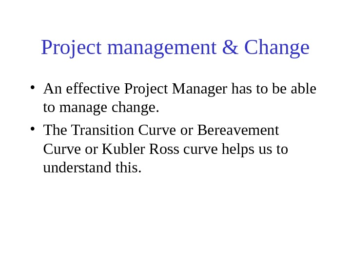 Project management & Change • An effective Project Manager has to be able to manage change.