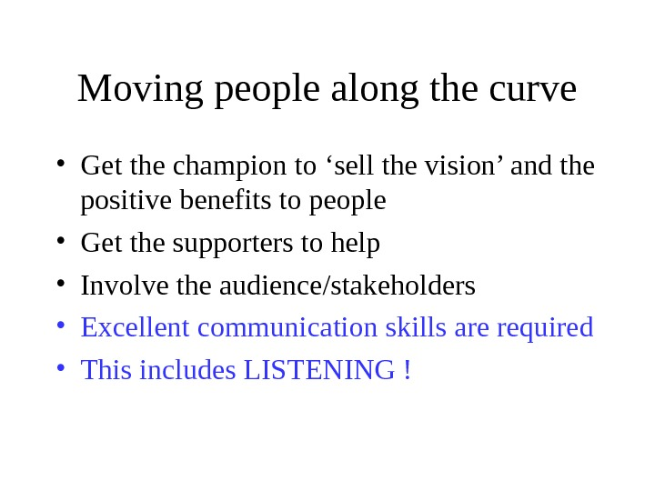 Moving people along the curve • Get the champion to 'sell the vision' and the positive