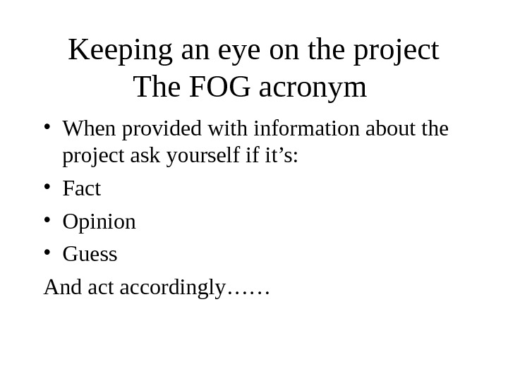 Keeping an eye on the project The FOG acronym  • When provided with information about