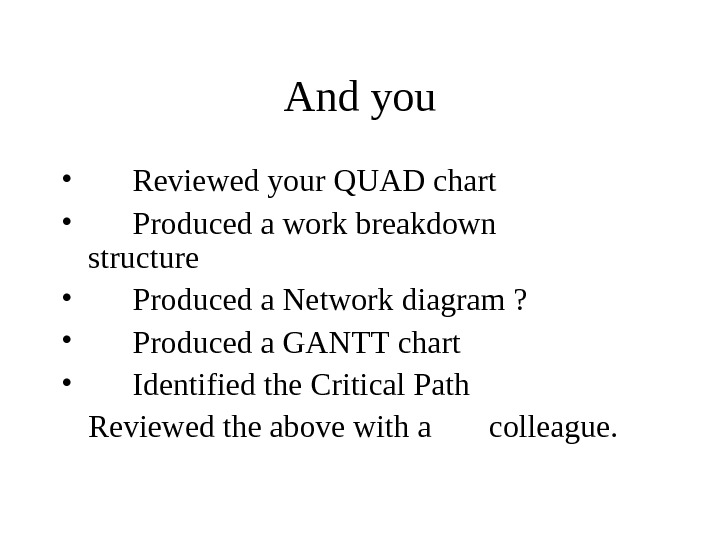 And you •  Reviewed your QUAD chart • Produced a work breakdown structure • Produced