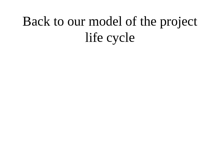 Back to our model of the project life cycle