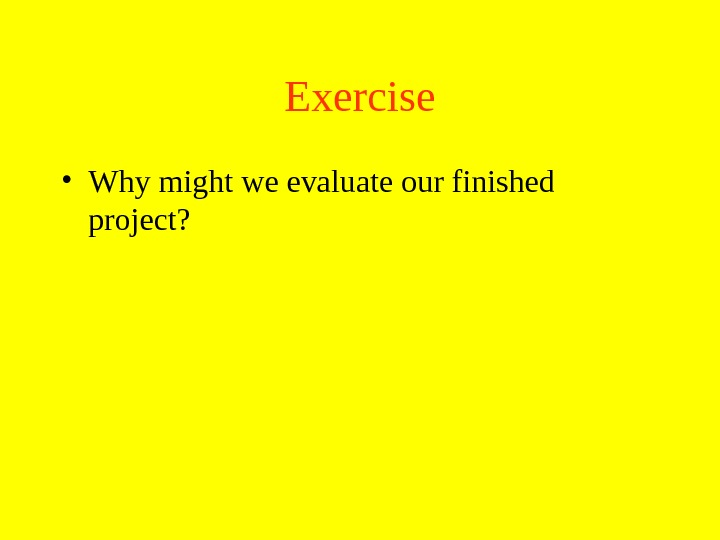 Exercise • Why might we evaluate our finished project?