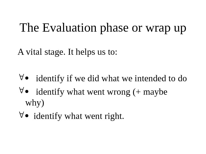 The Evaluation phase or wrap up A vital stage. It helps us to:  identify if