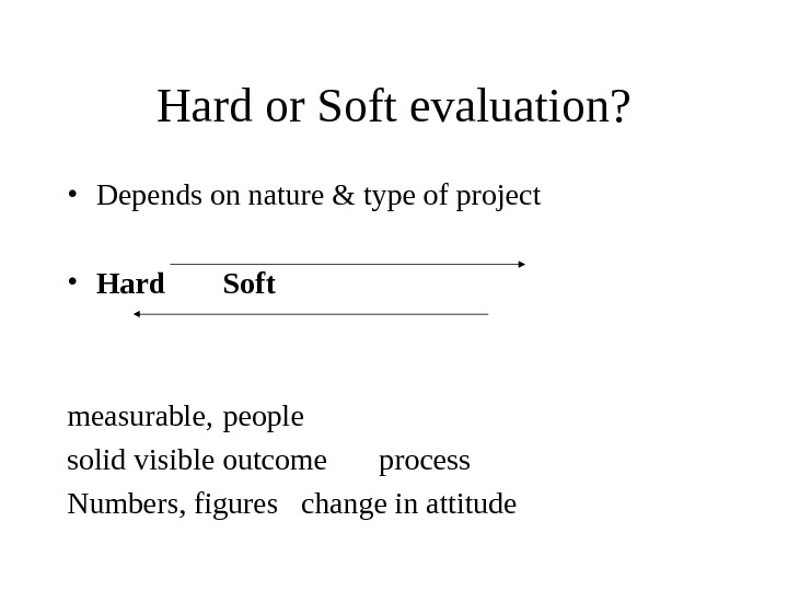 Hard or Soft evaluation?  • Depends on nature & type of project  • Hard