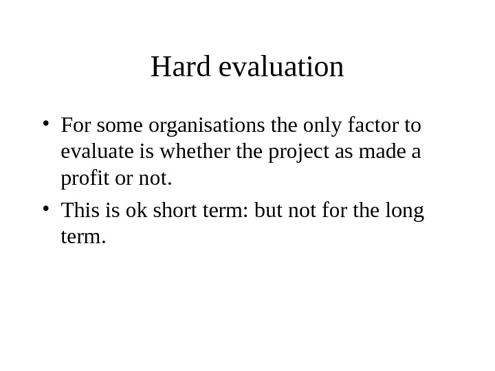 Hard evaluation • For some organisations the only factor to evaluate is whether the project as