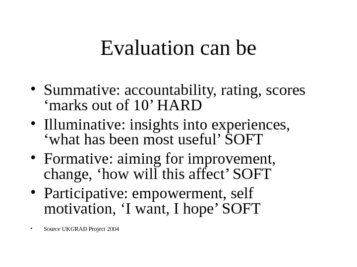 Evaluation can be • Summative: accountability, rating, scores 'marks out of 10' HARD • Illuminative: insights