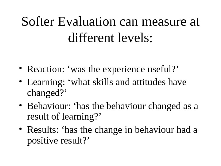 Softer Evaluation can measure at different levels:  • Reaction: 'was the experience useful? ' •