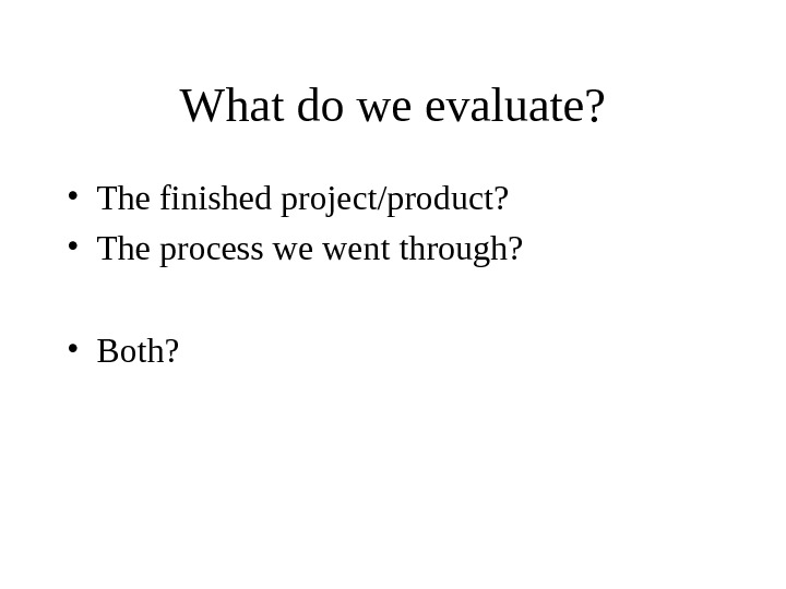 What do we evaluate?  • The finished project/product?  • The process we went through?