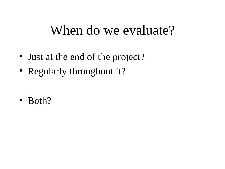 When do we evaluate?  • Just at the end of the project?  • Regularly