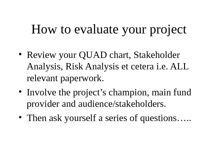How to evaluate your project • Review your QUAD chart, Stakeholder Analysis, Risk Analysis et cetera
