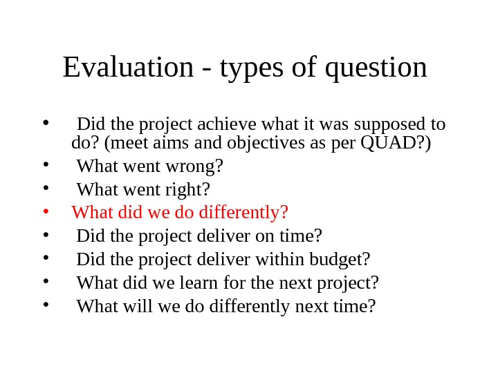 Evaluation - types of question  •  Did the project achieve what it was supposed