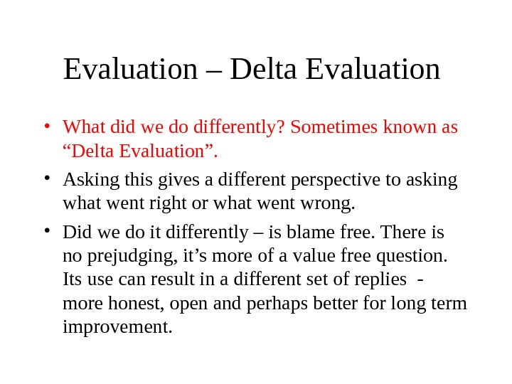 "Evaluation – Delta Evaluation  • What did we do differently? Sometimes known as ""Delta Evaluation""."