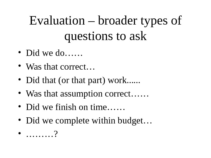 Evaluation – broader types of questions to ask • Did we do…… • Was that correct…