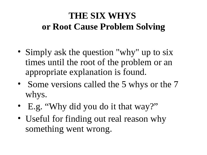 THE SIX WHYS or Root Cause Problem Solving • Simply ask the question why up to