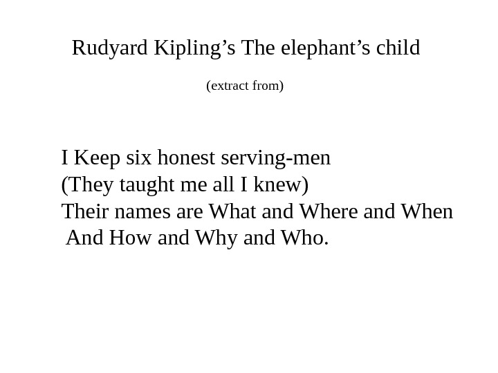 Rudyard Kipling's The elephant's child (extract from)  I Keep six honest serving-men (They taught me