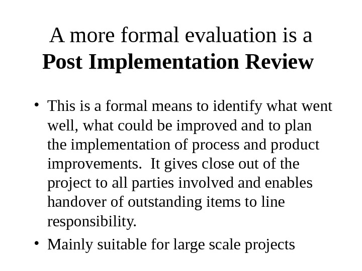 A more formal evaluation is a Post Implementation Review  • This is a formal means