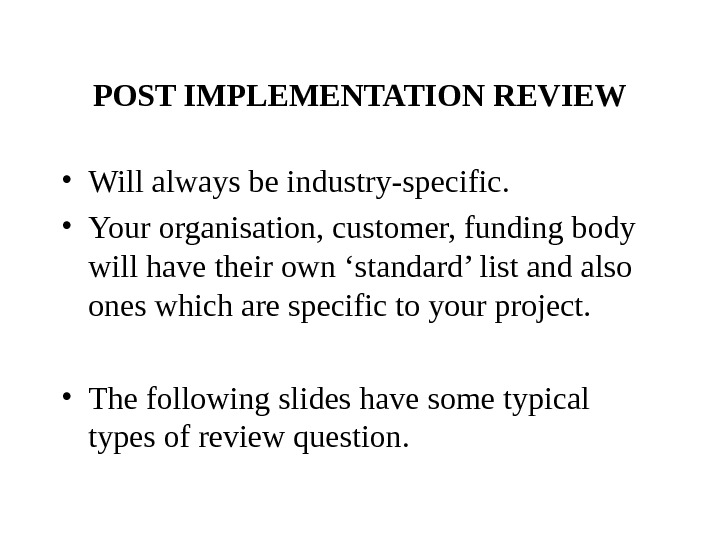 POST IMPLEMENTATION REVIEW • Will always be industry-specific.  • Your organisation, customer, funding body will