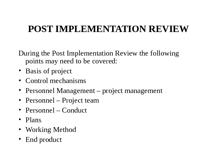 POST IMPLEMENTATION REVIEW During the Post Implementation Review the following points may need to be covered: