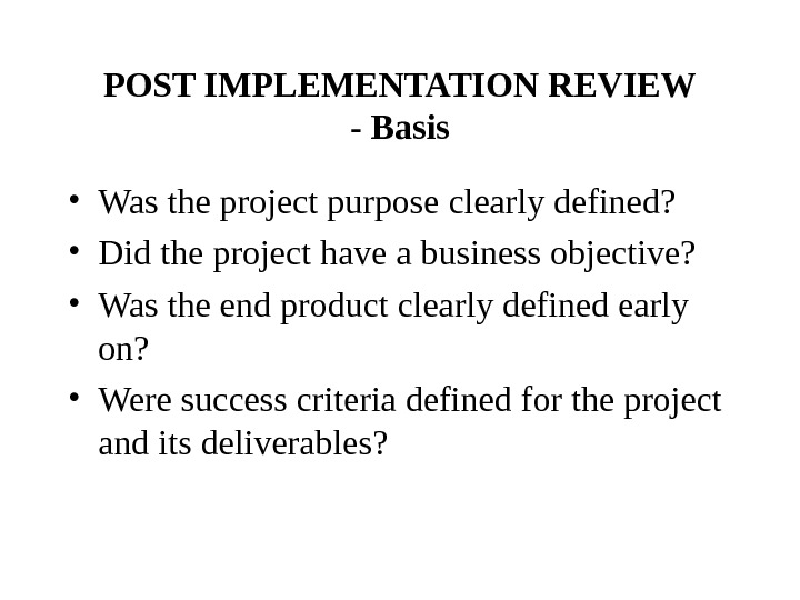 POST IMPLEMENTATION REVIEW - Basis • Was the project purpose clearly defined?  • Did the