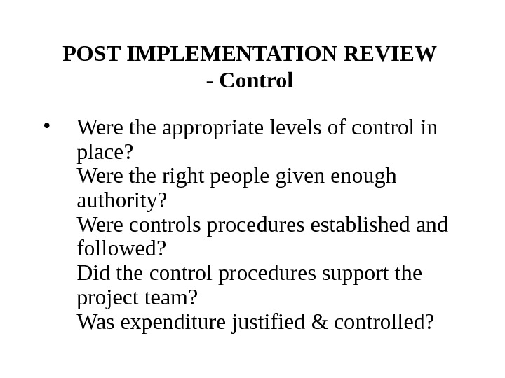 POST IMPLEMENTATION REVIEW - Control  • Were the appropriate levels of control in place? Were