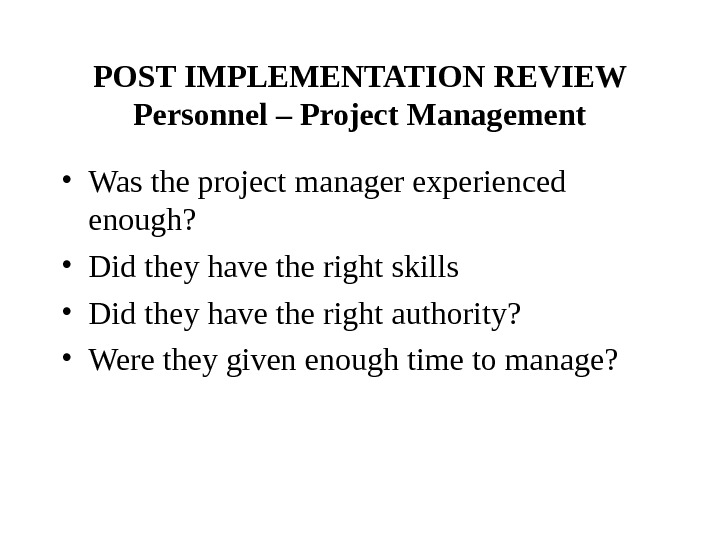 POST IMPLEMENTATION REVIEW Personnel – Project Management • Was the project manager experienced enough?  •