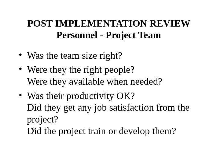 POST IMPLEMENTATION REVIEW  Personnel - Project Team  • Was the team size right?